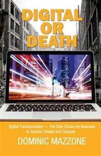 Digital or Death: Digital Transformation - The Only Choice for Business to Survive, Smash, and Conquer by Dominic M Mazzone
