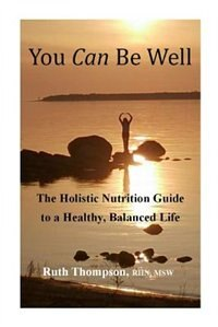You Can Be Well: The Holistic Nutrition Guide to a Healthy, Balanced Life by Ruth Thompson