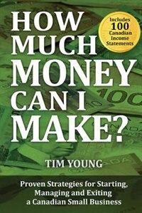 How Much Money Can I Make: Proven Strategies for Starting, Managing and Exiting a Canadian Small…