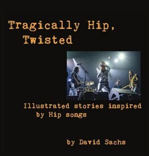 Tragically Hip, Twisted: Illustrated stories inspired by Hip songs de David Sachs