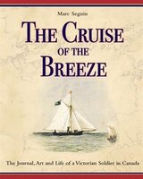 The Cruise of the Breeze: The Journal, Art and Life of a Victorian Soldier in Canada