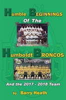 Humble Beginnings of the Humboldt Broncos: And the 2017-2018 Team