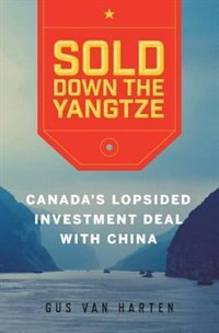 Sold Down the Yangtze: Canada's Lopsided Investment Deal with China