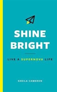 Shine Bright: Live A Supernova Life by Sheila Cameron