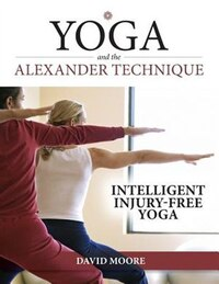 Yoga and the Alexander Technique: Intelligent, Injury-Free Yoga