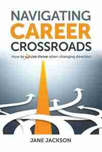 Navigating Career Crossroads: How to Thrive When Changing Direction by Jane Jackson