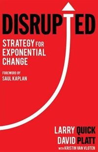 Disrupted: Strategy for Exponential Change by Larry W Quick