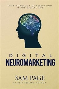 Digital Neuromarketing: The Psychology Of Persuasion In The Digital Age by Sam Page