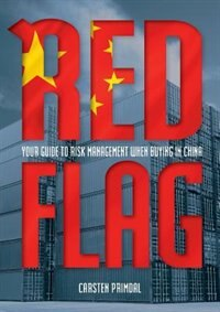 Red Flag: Your Guide to Risk Management When Buying in China by Carsten Primdal