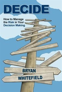 DECIDE: How to Manage the Risk in Your Decision Making by Bryan Whitefield