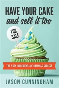Have Your Cake and Sell it Too: The 7 Key Ingredients of Business Success by Jason Cunningham