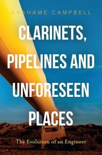 Clarinets, Pipelines and Unforeseen Places: The Evolution of an Engineer by Grahame Campbell