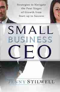 Small Business CEO: Strategies to navigate the four stages of growth from start-up to success by Jenny Stilwell