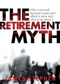 The Retirement Myth: Why most small business owners can't afford to retire and what to do about it by James Stephen