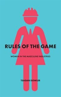 Rules of the Game: Women in the Masculine Industries by Teagan Dowler