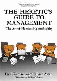 The Heretic's Guide to Management: The Art of Harnessing Ambiguity by Paul M Culmsee