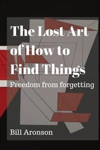 The Lost Art of How to Find Things: Freedom from forgetting by B Aronson