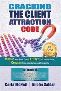 Cracking The Client Attraction Code: Master Your Inner Game, Attract Your Ideal Clients, Create Infinite Abundance And Prosperity by Carla McNeil
