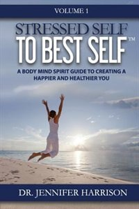 Stressed Self to Best SelfT: A Body Mind Spirit Guide to Creating a Happier and Healthier You, Volume 1 by Dr. Jennifer Harrison
