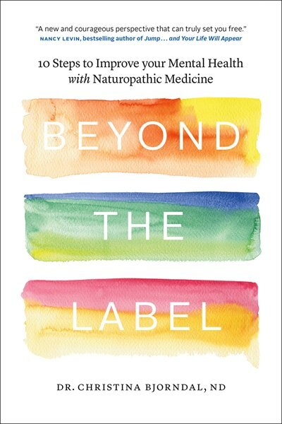 Beyond the Label: 10 Steps to Improve Your Mental Health with Naturopathic Medicine by Christina Bjorndal