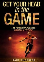 Get Your Head In The Game: The Power Of Positive Mental Attitude
