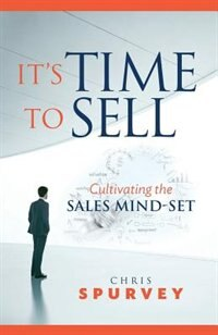 It's Time to Sell: Cultivating the Sales Mind-Set by Chris Spurvey