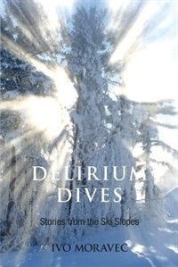 Delirium Dives: Stories from the Ski Slopes by Ivo Moravec