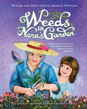 Weeds in Nana's Garden: A heartfelt story of love that helps explain Alzheimer's Disease and other dementias. by Kathryn Harrison