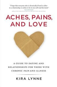 Aches, Pains, And Love: A Guide To Dating And Relationships For Those With Chronic Pain And Illness by Kira Lynne