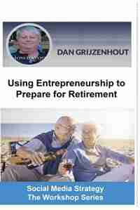 Using Entrepreneurship to Prepare for Retirement: Building Passive Monthly Incomes for Your Later Years by Dan Grijzenhout