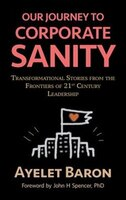 Our Journey To Corporate Sanity: Transformational Stories from the Frontiers of 21st Century…