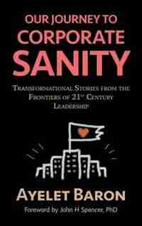 Our Journey To Corporate Sanity: Transformational Stories from the Frontiers of 21st Century Leadership by Ayelet Baron