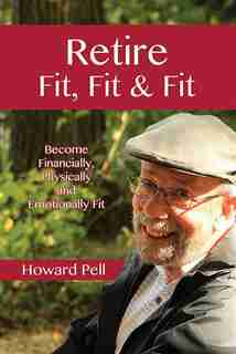 Retire Fit, Fit & Fit: Become Financially, Physically and Emotionally Fit by Howard Pell