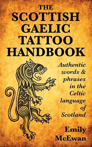 The Scottish Gaelic Tattoo Handbook: Authentic Words & Phrases In The Celtic Language Of Scotland by Emily Mcewan