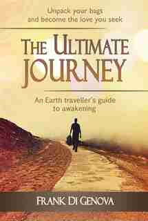 The Ultimate Journey: An Earth traveller's guide to awakening by Frank Di Genova