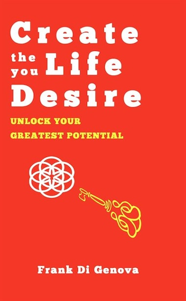 Create The Life You Desire: Unlock Your Greatest Potential by Frank Di Genova