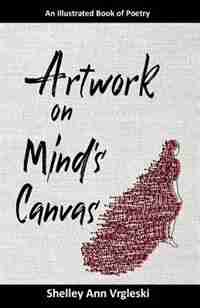 Artwork on Mind's Canvas: An Illustrated Book of Poetry by Shelley Ann Vrgleski