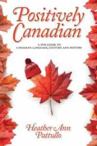 Positively Canadian: A Fun Guide To Canadian Language, Culture And History: A Fun Guide to Canadian Language, Culture and History by Heather Ann Pattullo