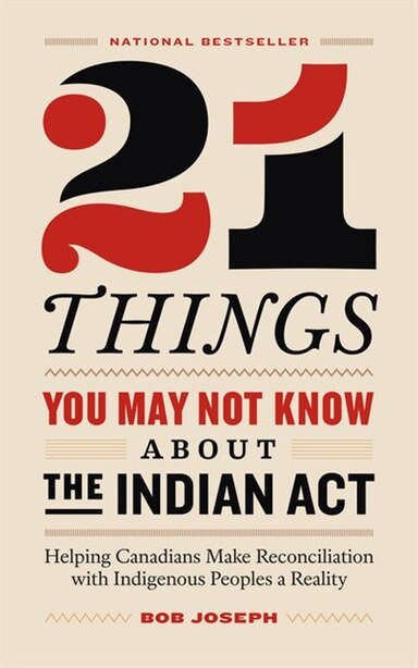 21 Things You May Not Know About The Indian Act: Helping Canadians Make Reconciliation With Indigenous Peoples A Reality by Bob Joseph