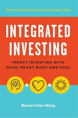 Book Integrated Investing: Impact Investing with Head, Heart, Body, and Soul by Bonnie Foley-Wong