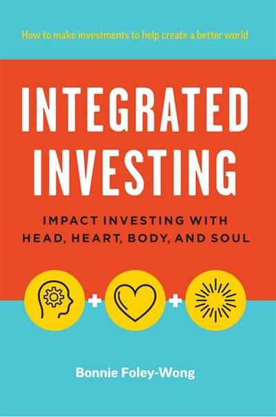 Integrated Investing: Impact Investing with Head, Heart, Body, and Soul by Bonnie Foley-Wong