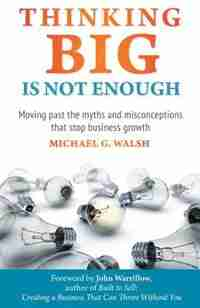 Thinking Big Is Not Enough: Moving past the myths and misconceptions that stop business growth by Michael Walsh
