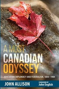 A Most Canadian Odyssey: Education Diplomacy and Federalism, 1844-1984 by John Allison