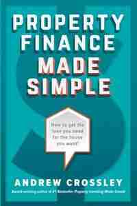 Property Finance Made Simple: How to get the loan you need for the house you want by Andrew Crossley