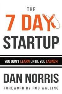 The 7 Day Startup: You Don't Learn Until You Launch by Dan Norris