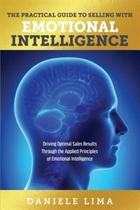 The Practical Guide to Selling with Emotional Intelligence: Driving Optimal Sales Results Through the Applied Principles of Emotional Intelligence by Daniele Lima