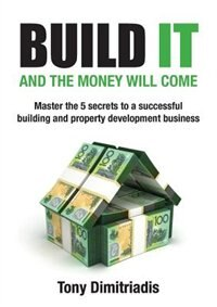 Build it and the money will come: The 5 secrets to a successful building and property development business by Tony Dimitriadis
