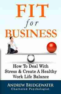 Fit For Business - Extended Edition: How To Deal With Stress & Create A Healthy Work Life Balance by Andrew Bridgewater