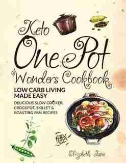 Keto One Pot Wonders Cookbook  Low Carb Living Made Easy: Delicious Slow Cooker, Crockpot, Skillet & Roasting Pan Recipes by Elizabeth Jane