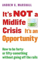It's Not A Midlife Crisis It's An Opportunity: How To Be Forty-or Fifty-something Without Going Off…